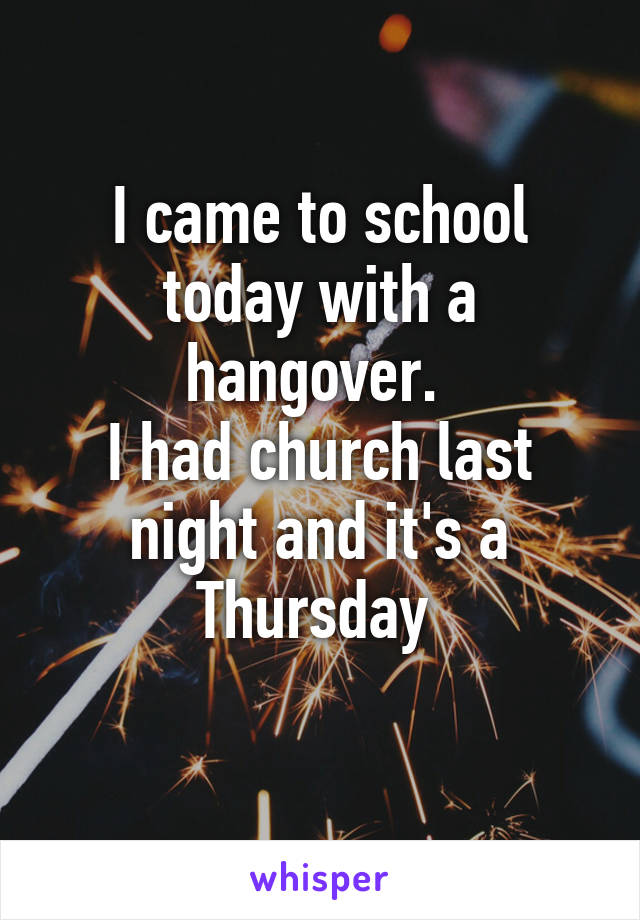 I came to school today with a hangover.  I had church last night and it's a Thursday