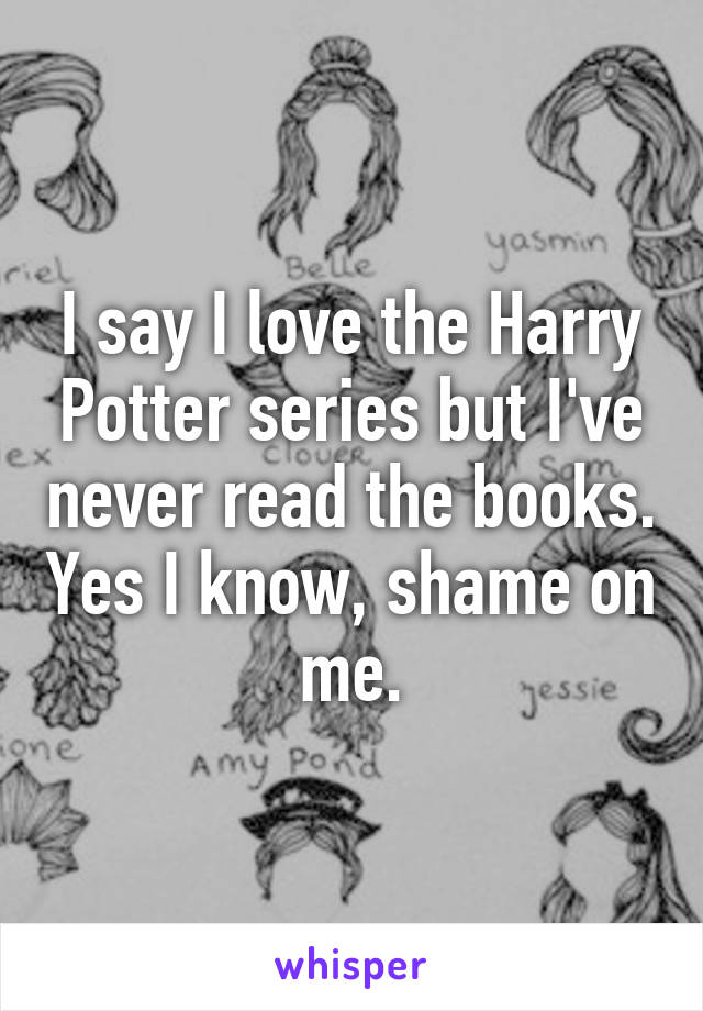 I say I love the Harry Potter series but I've never read the books. Yes I know, shame on me.