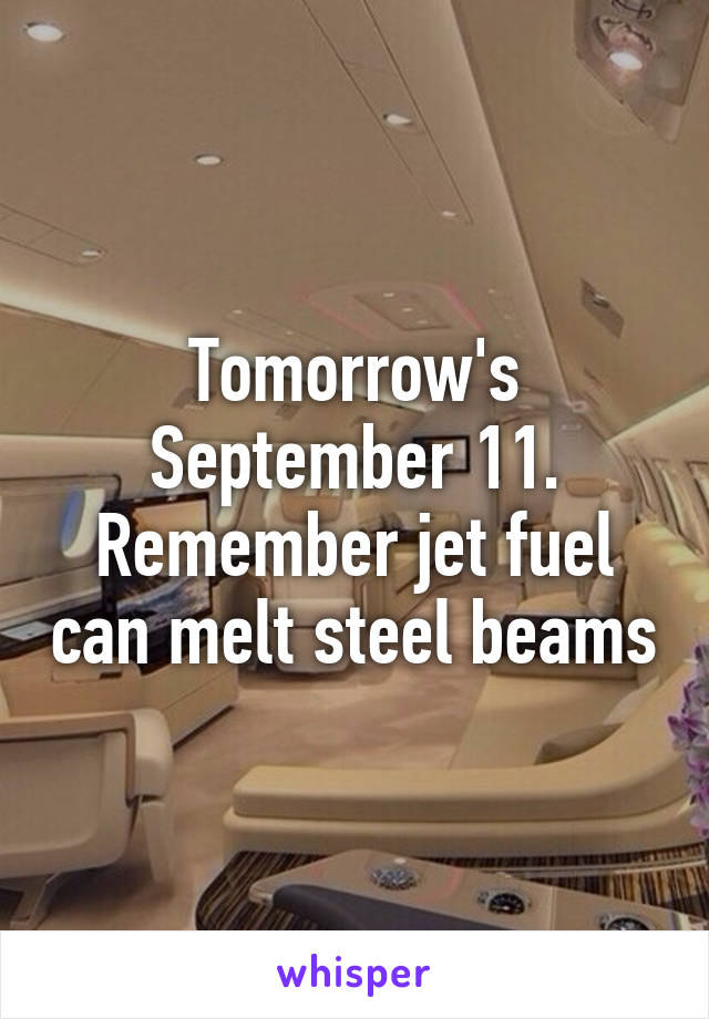 Tomorrow's September 11. Remember jet fuel can melt steel beams