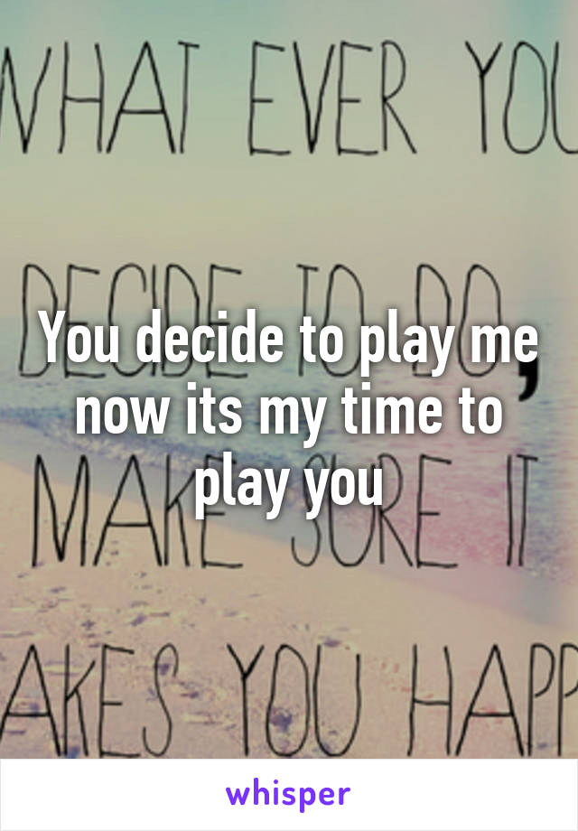 You decide to play me now its my time to play you