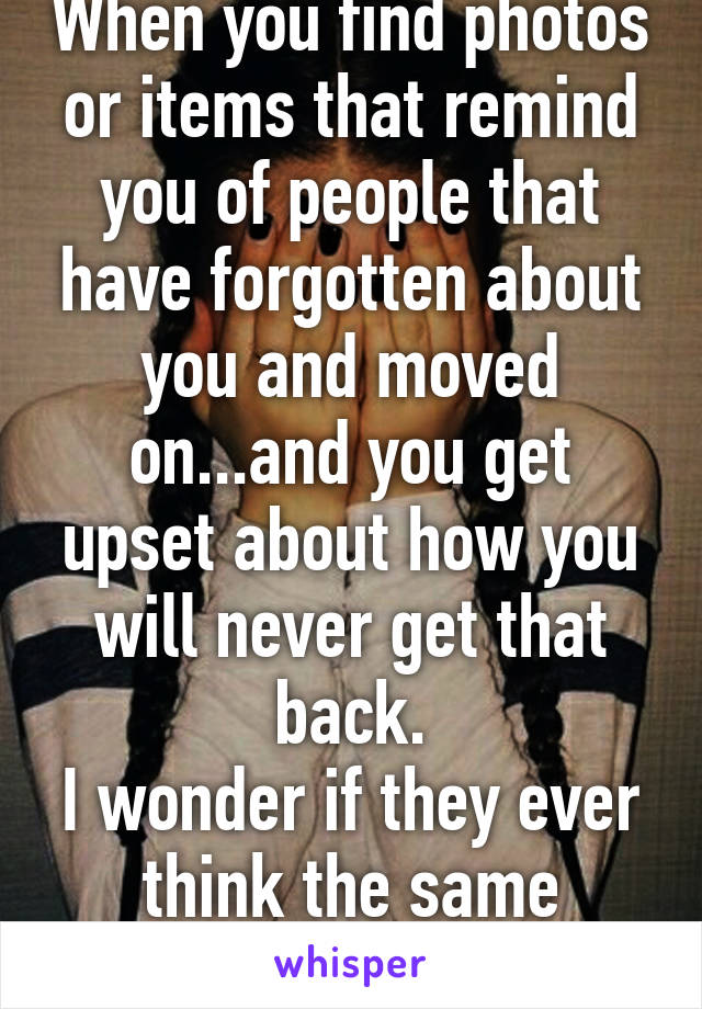 When you find photos or items that remind you of people that have forgotten about you and moved on...and you get upset about how you will never get that back. I wonder if they ever think the same thing...