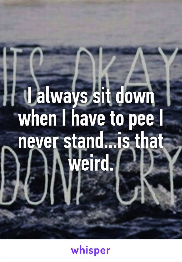 I always sit down when I have to pee I never stand...is that weird.