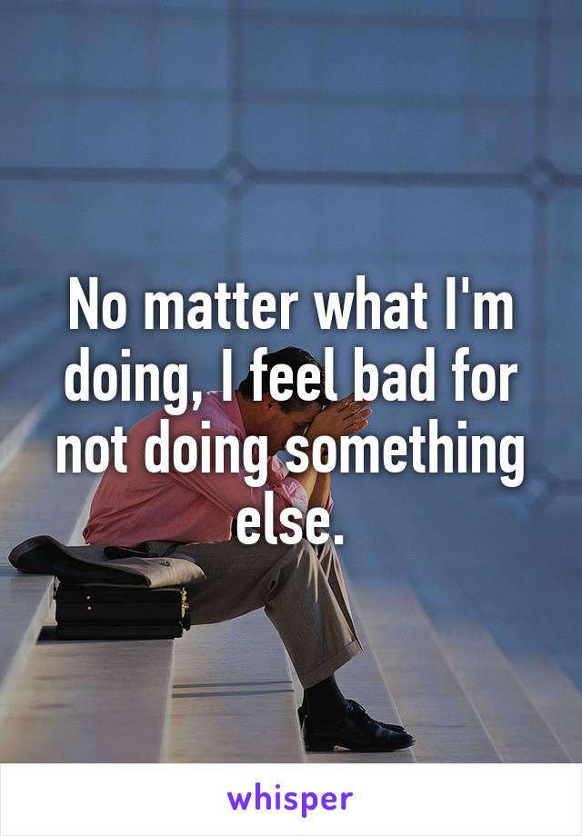 No matter what I'm doing, I feel bad for not doing something else.