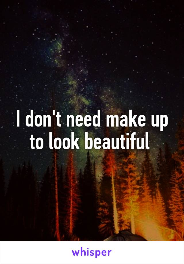 I don't need make up to look beautiful