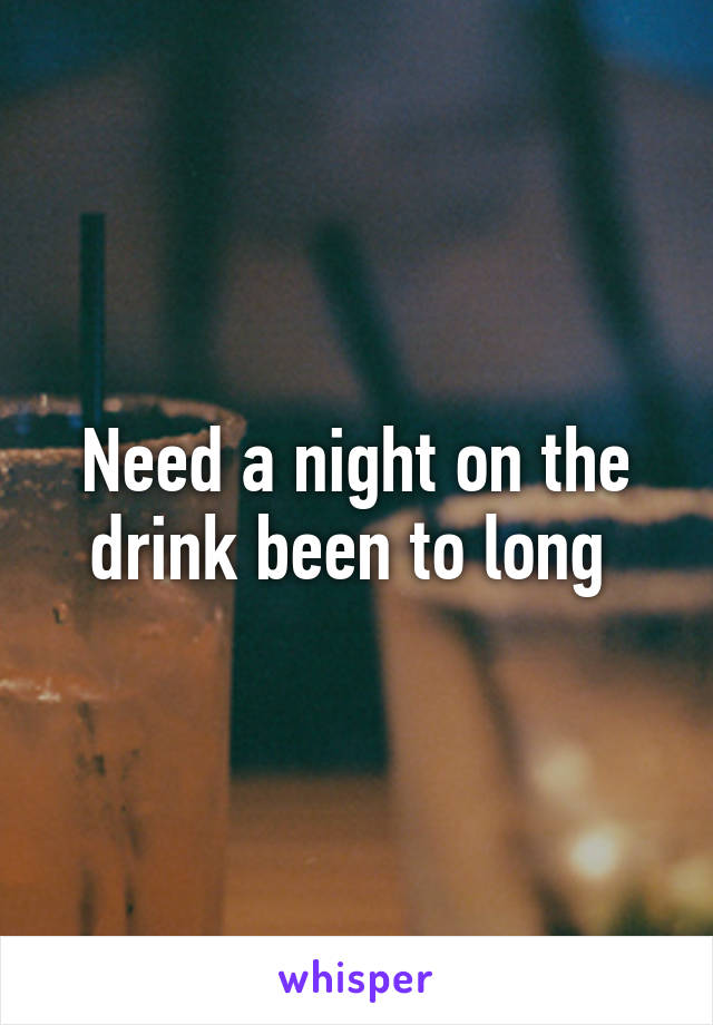 Need a night on the drink been to long