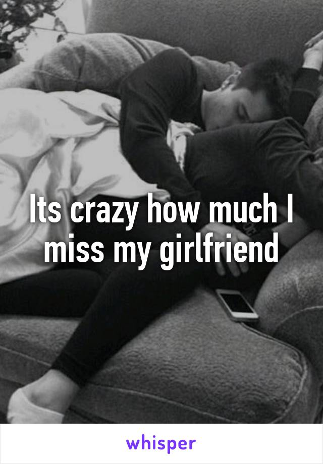 Its crazy how much I miss my girlfriend