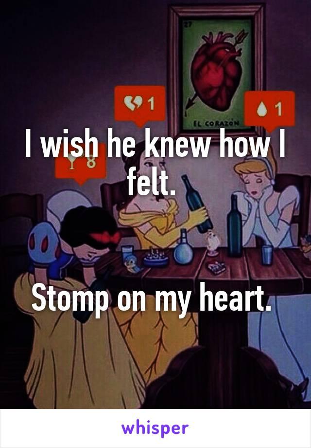 I wish he knew how I felt.    Stomp on my heart.