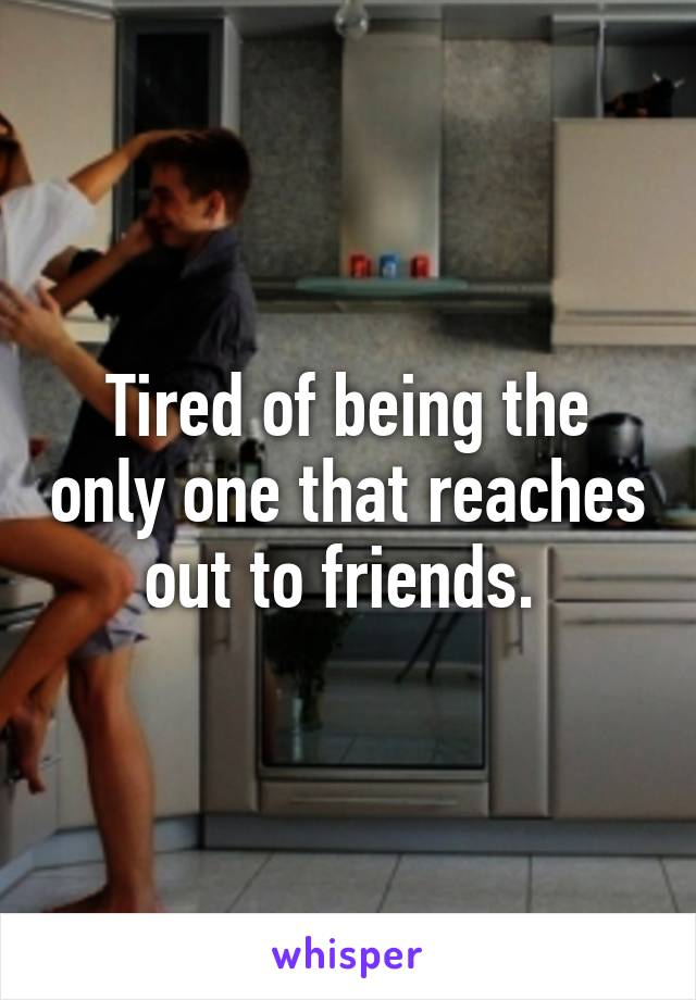 Tired of being the only one that reaches out to friends.
