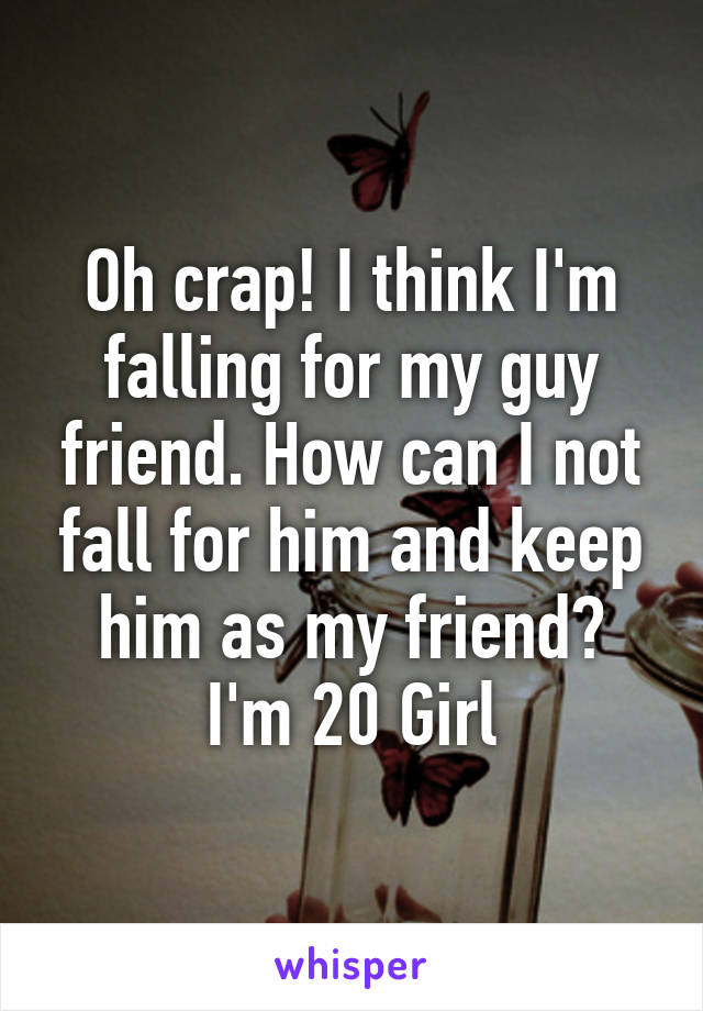 Oh crap! I think I'm falling for my guy friend. How can I not fall for him and keep him as my friend? I'm 20 Girl