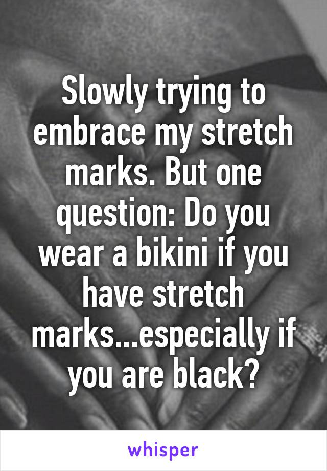 Slowly trying to embrace my stretch marks. But one question: Do you wear a bikini if you have stretch marks...especially if you are black?