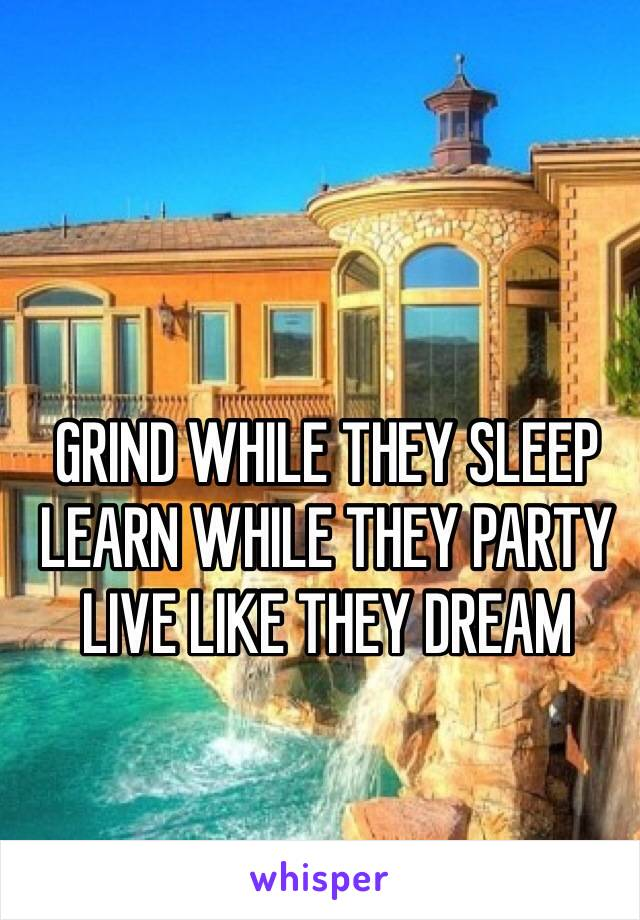 GRIND WHILE THEY SLEEP  LEARN WHILE THEY PARTY LIVE LIKE THEY DREAM