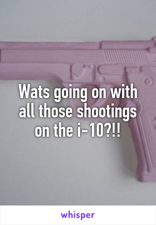 Wats going on with all those shootings on the i-10?!!