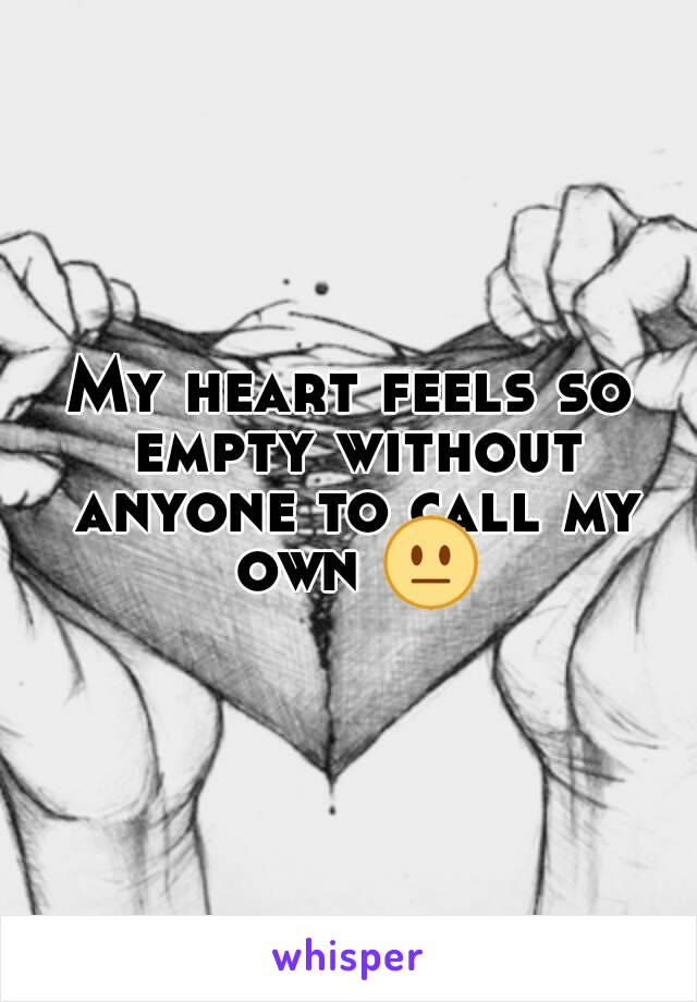 My heart feels so empty without anyone to call my own 😐