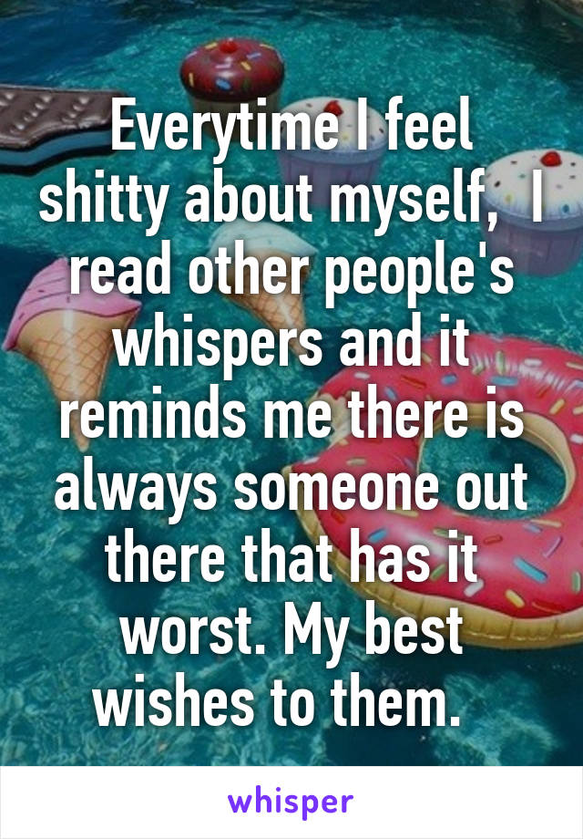Everytime I feel shitty about myself,  I read other people's whispers and it reminds me there is always someone out there that has it worst. My best wishes to them.