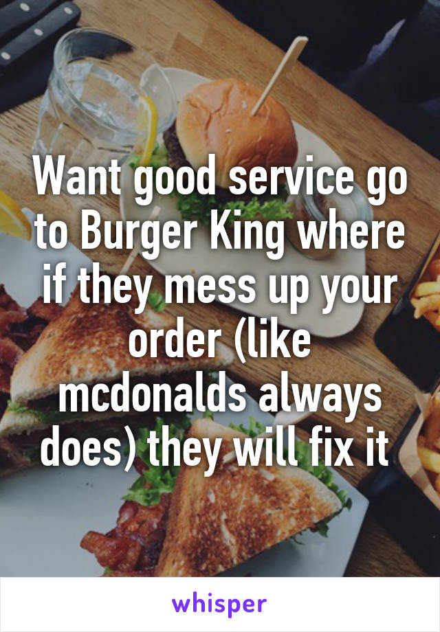 Want good service go to Burger King where if they mess up your order (like mcdonalds always does) they will fix it