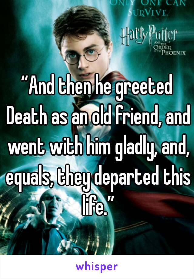"""And then he greeted Death as an old friend, and went with him gladly, and, equals, they departed this life."""