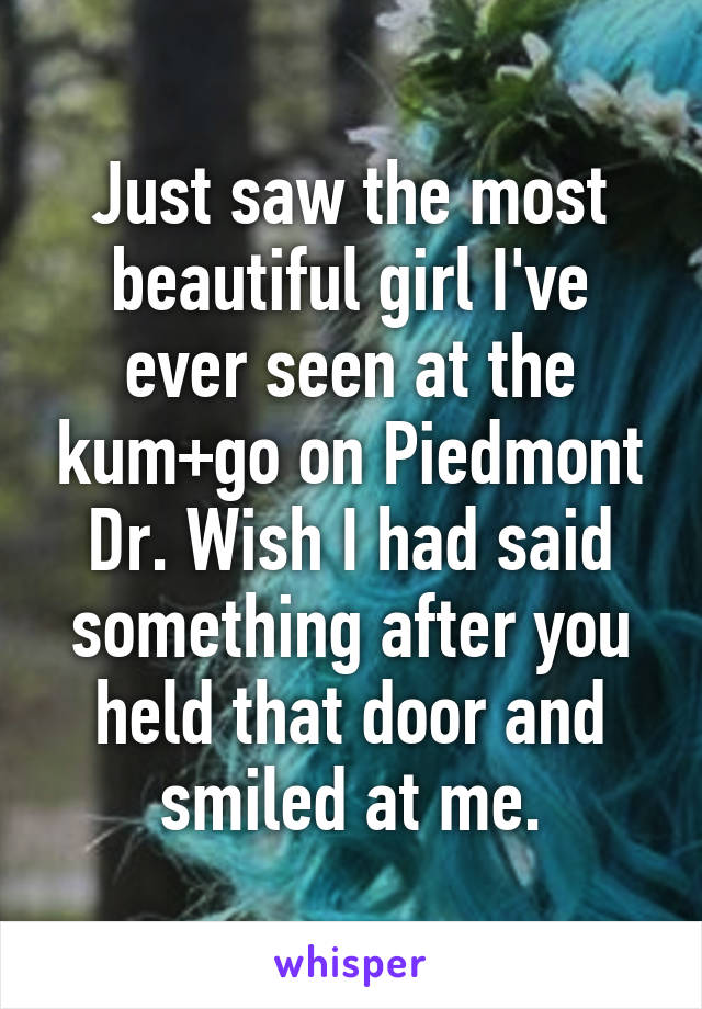Just saw the most beautiful girl I've ever seen at the kum+go on Piedmont Dr. Wish I had said something after you held that door and smiled at me.