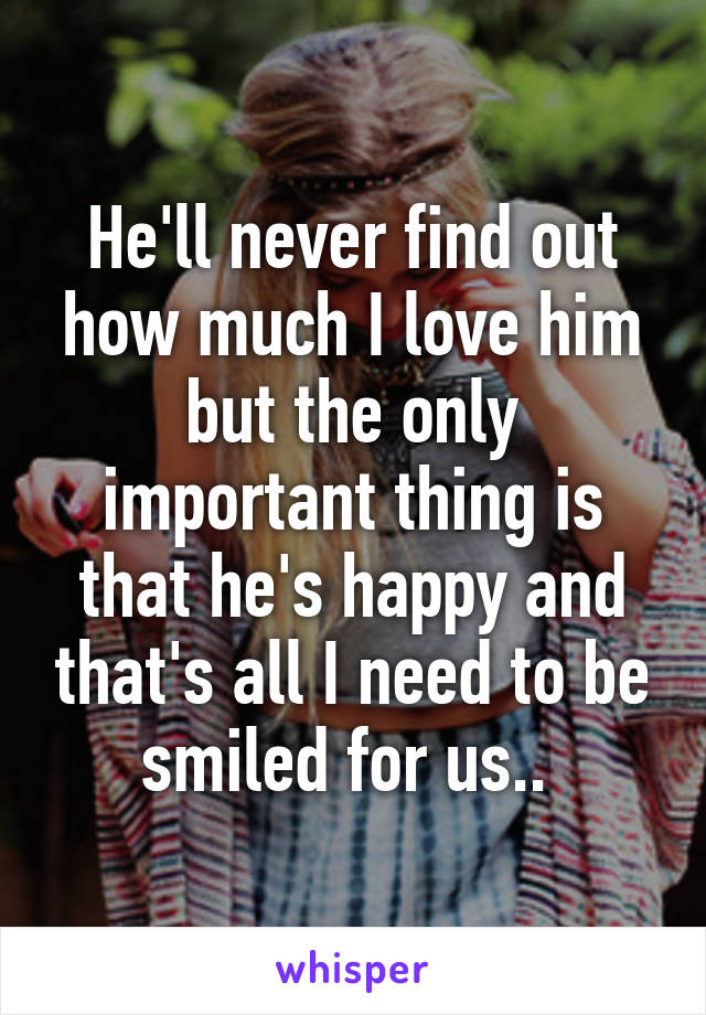 He'll never find out how much I love him but the only important thing is that he's happy and that's all I need to be smiled for us..