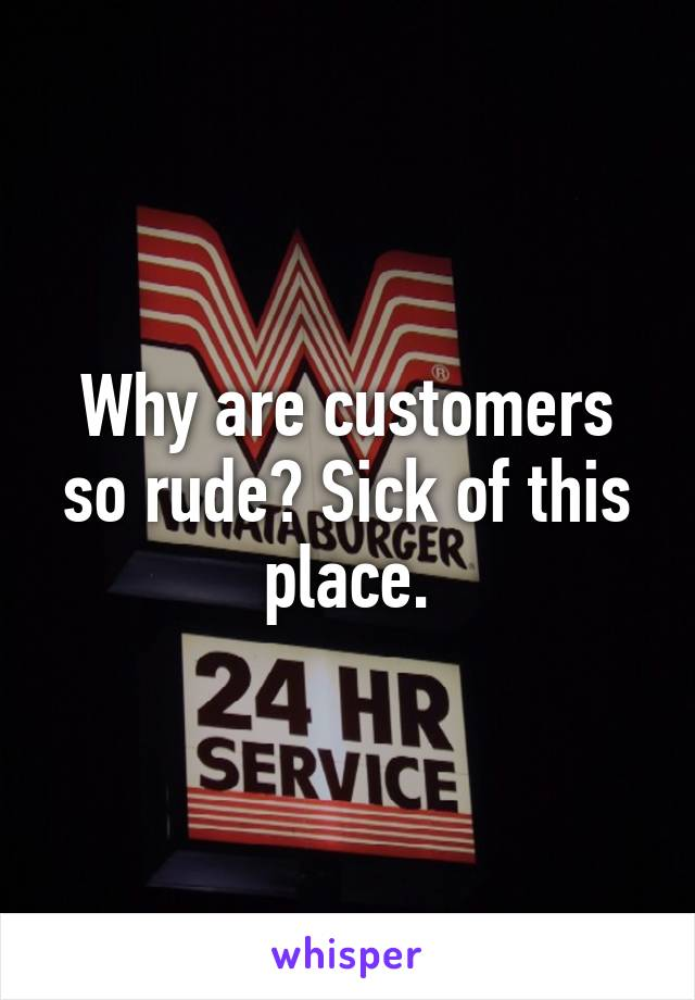 Why are customers so rude? Sick of this place.