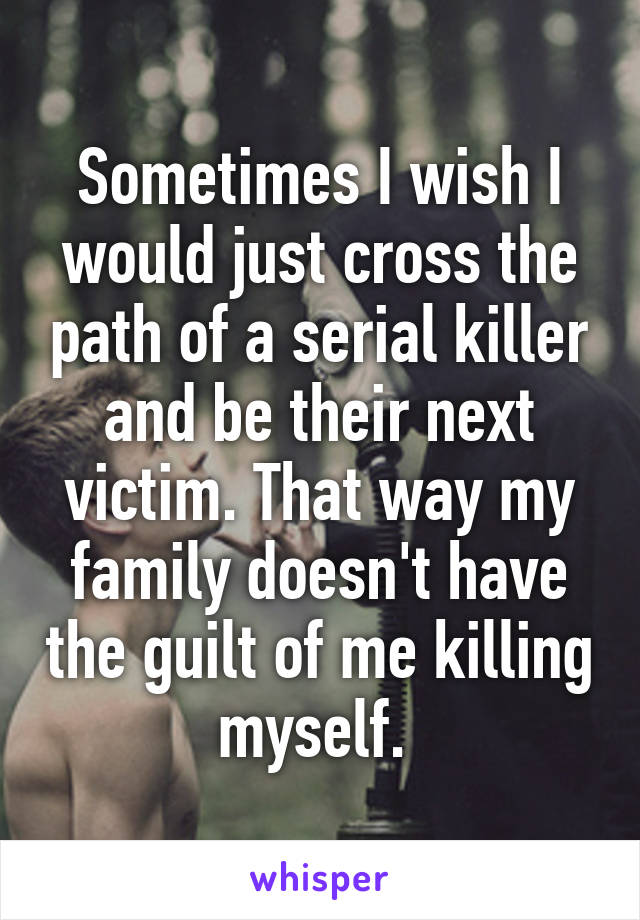 Sometimes I wish I would just cross the path of a serial killer and be their next victim. That way my family doesn't have the guilt of me killing myself.