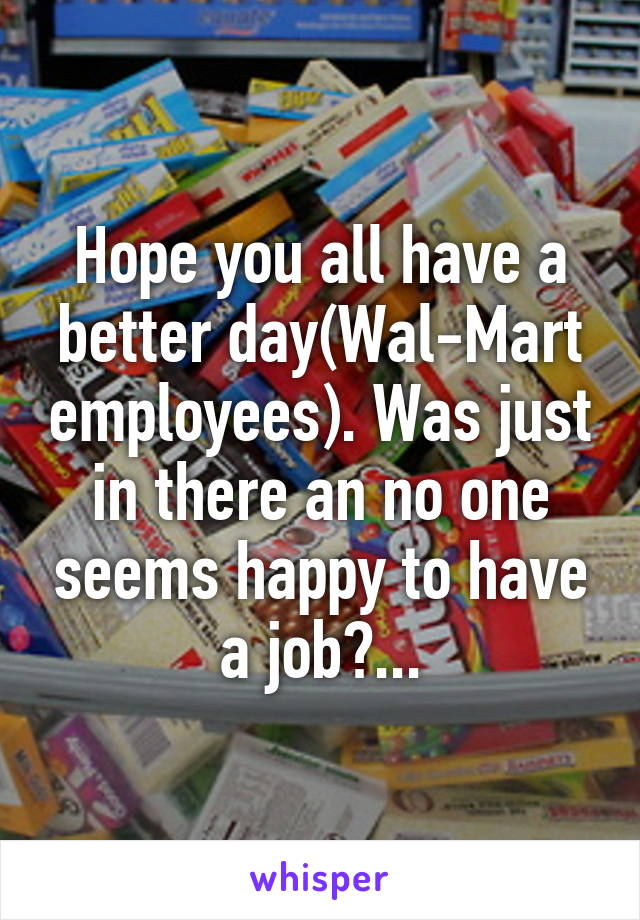 Hope you all have a better day(Wal-Mart employees). Was just in there an no one seems happy to have a job?...