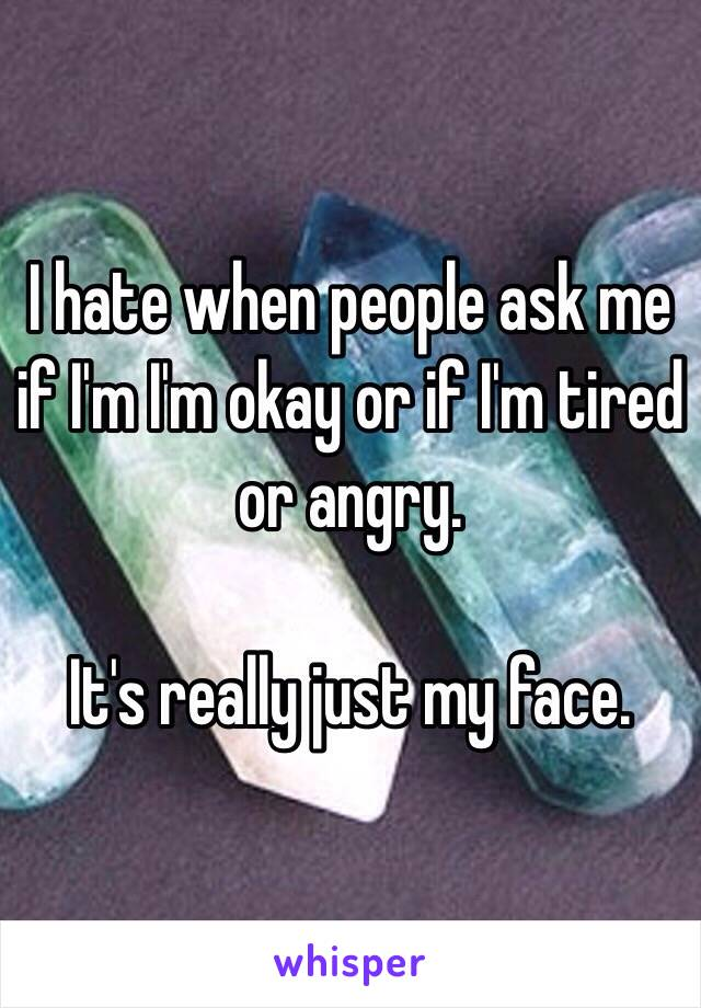 I hate when people ask me if I'm I'm okay or if I'm tired or angry.   It's really just my face.