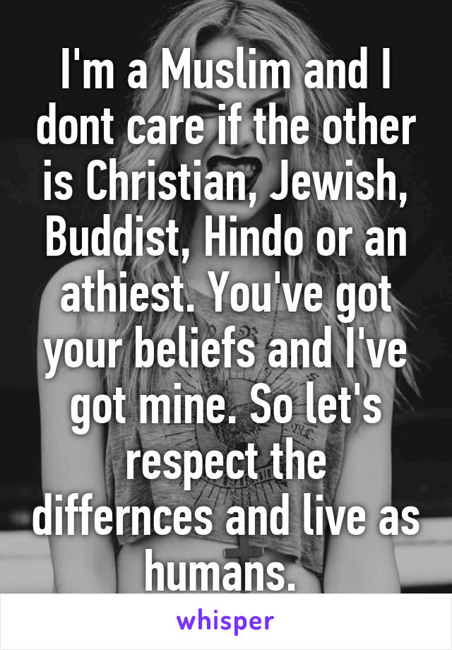 I'm a Muslim and I dont care if the other is Christian, Jewish, Buddist, Hindo or an athiest. You've got your beliefs and I've got mine. So let's respect the differnces and live as humans.