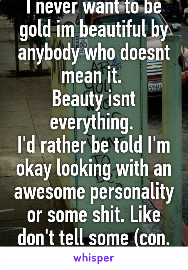 I never want to be gold im beautiful by anybody who doesnt mean it.  Beauty isnt everything.  I'd rather be told I'm okay looking with an awesome personality or some shit. Like don't tell some (con.