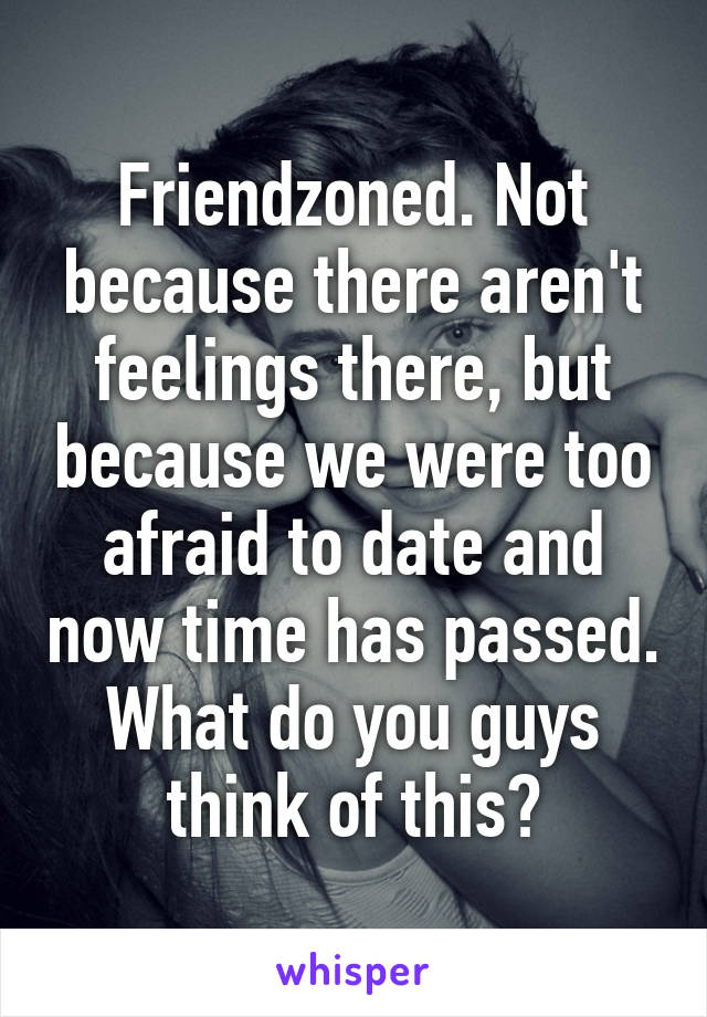 Friendzoned. Not because there aren't feelings there, but because we were too afraid to date and now time has passed. What do you guys think of this?