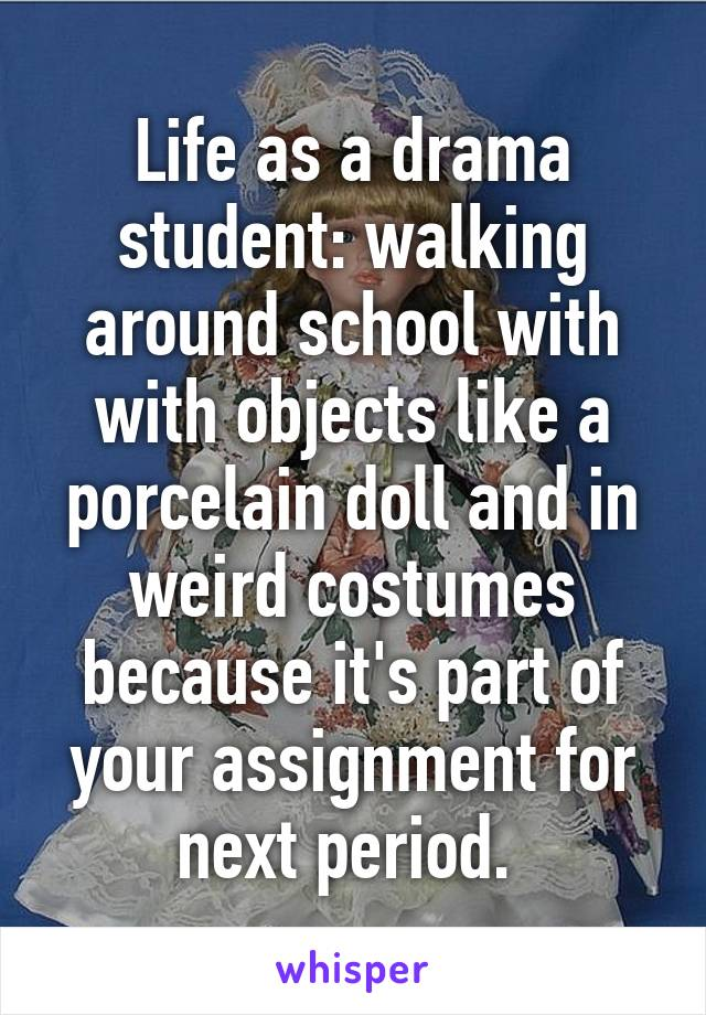 Life as a drama student: walking around school with with objects like a porcelain doll and in weird costumes because it's part of your assignment for next period.