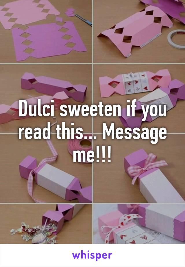 Dulci sweeten if you read this... Message me!!!