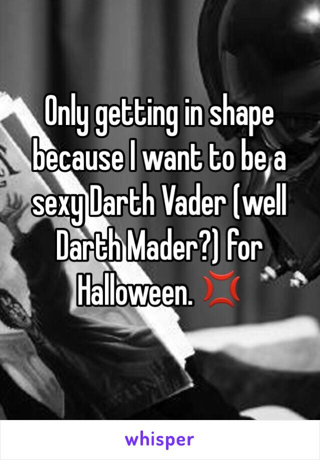 Only getting in shape because I want to be a sexy Darth Vader (well Darth Mader?) for Halloween. 💢