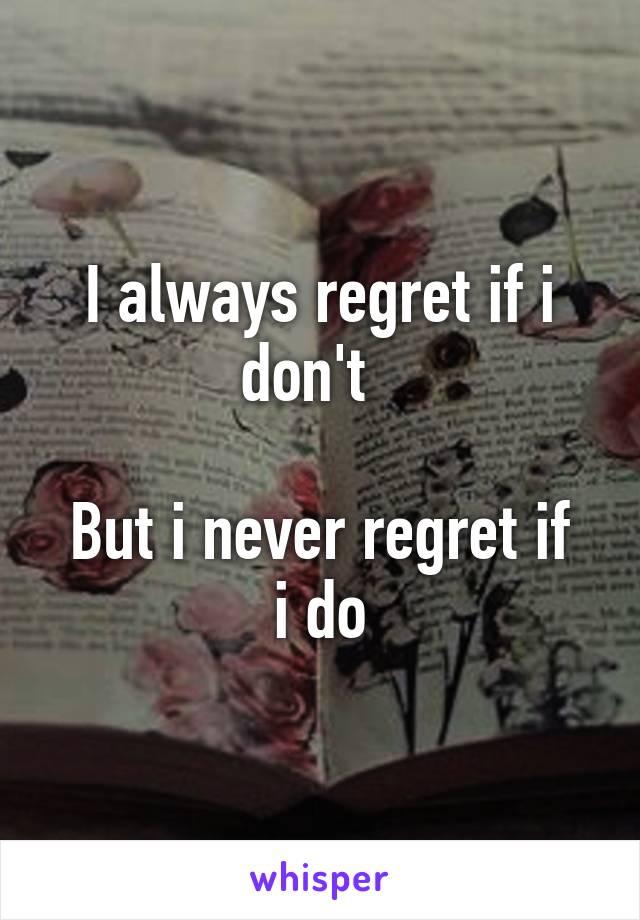I always regret if i don't    But i never regret if i do