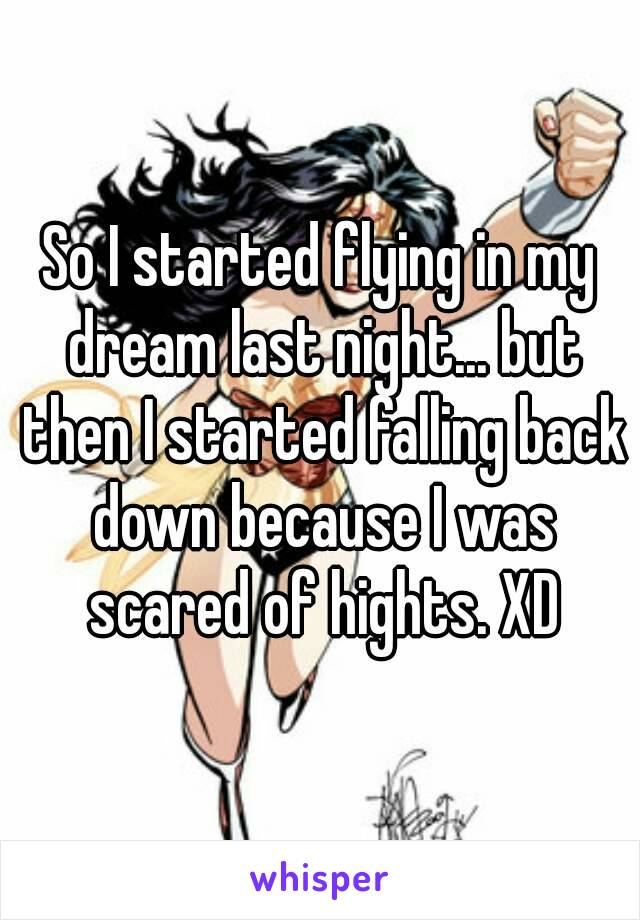 So I started flying in my dream last night... but then I started falling back down because I was scared of hights. XD
