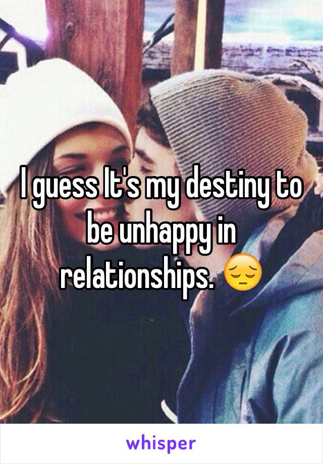 I guess It's my destiny to be unhappy in relationships. 😔