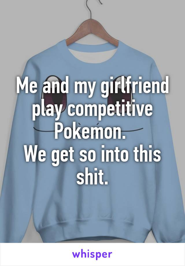 Me and my girlfriend play competitive Pokemon.  We get so into this shit.