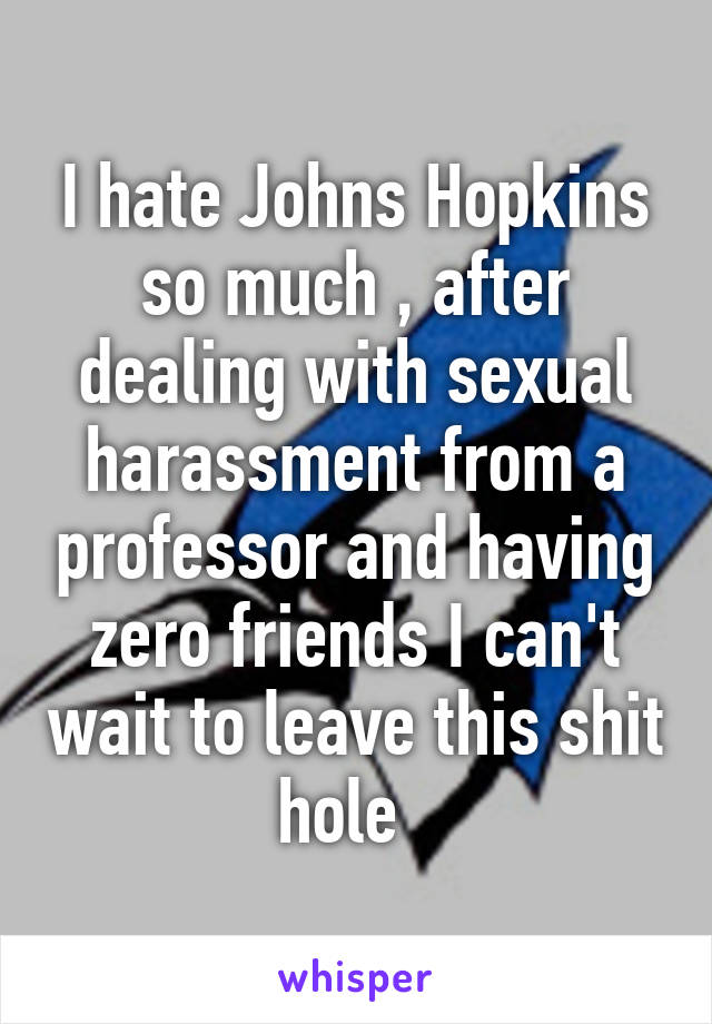 I hate Johns Hopkins so much , after dealing with sexual harassment from a professor and having zero friends I can't wait to leave this shit hole