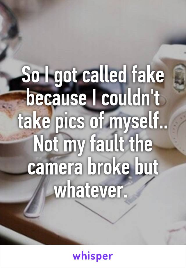 So I got called fake because I couldn't take pics of myself.. Not my fault the camera broke but whatever.