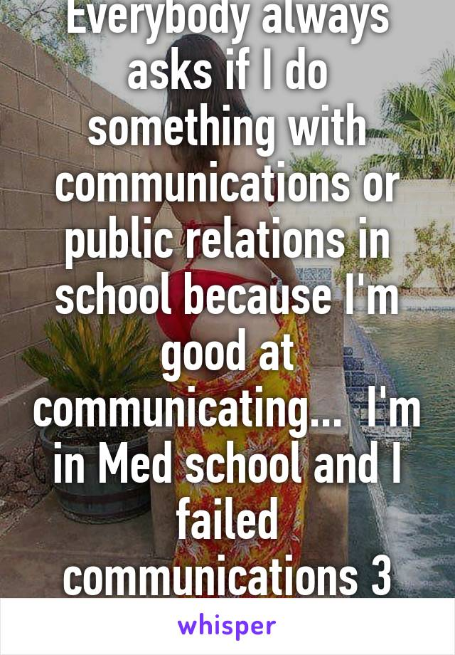 Everybody always asks if I do something with communications or public relations in school because I'm good at communicating...  I'm in Med school and I failed communications 3 times