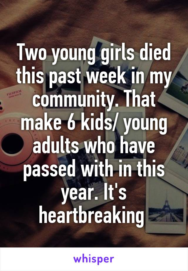 Two young girls died this past week in my community. That make 6 kids/ young adults who have passed with in this year. It's heartbreaking