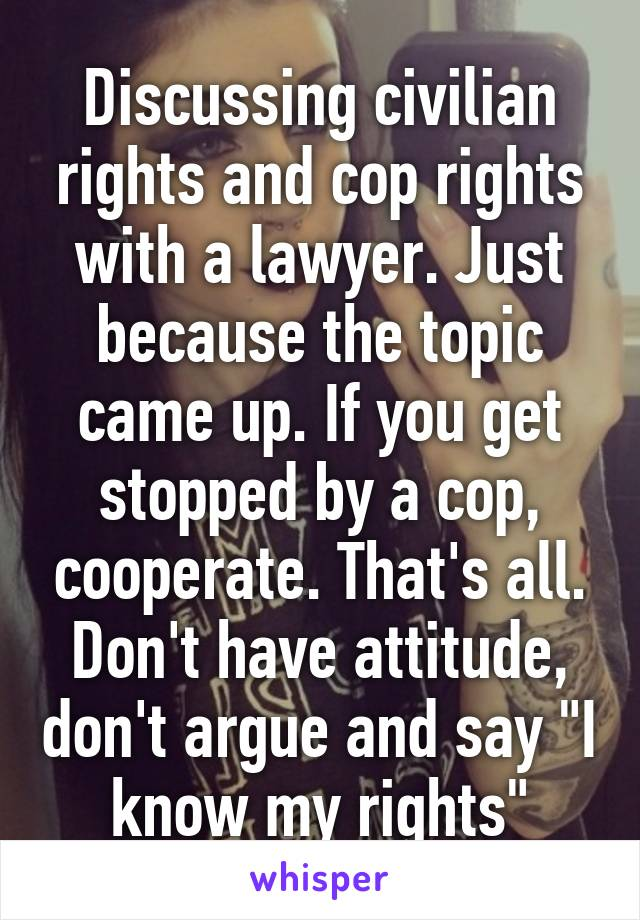 """Discussing civilian rights and cop rights with a lawyer. Just because the topic came up. If you get stopped by a cop, cooperate. That's all. Don't have attitude, don't argue and say """"I know my rights"""""""