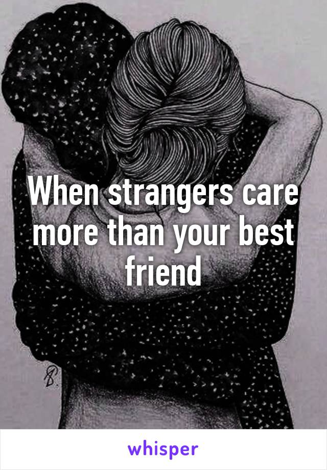 When strangers care more than your best friend