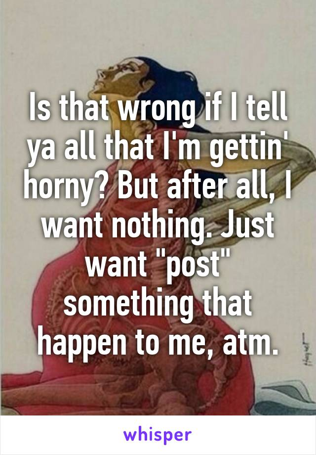 """Is that wrong if I tell ya all that I'm gettin' horny? But after all, I want nothing. Just want """"post"""" something that happen to me, atm."""