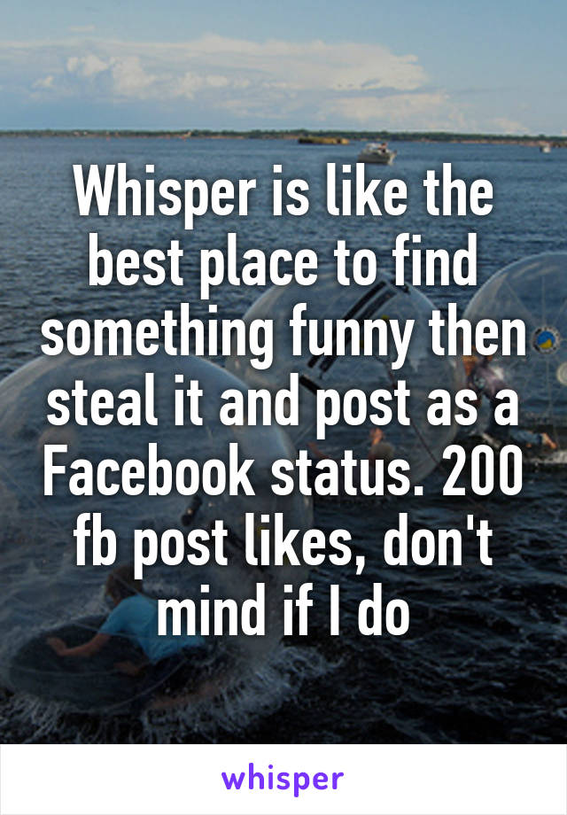 Whisper is like the best place to find something funny then steal it and post as a Facebook status. 200 fb post likes, don't mind if I do