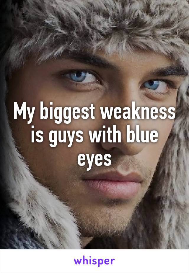 My biggest weakness is guys with blue eyes