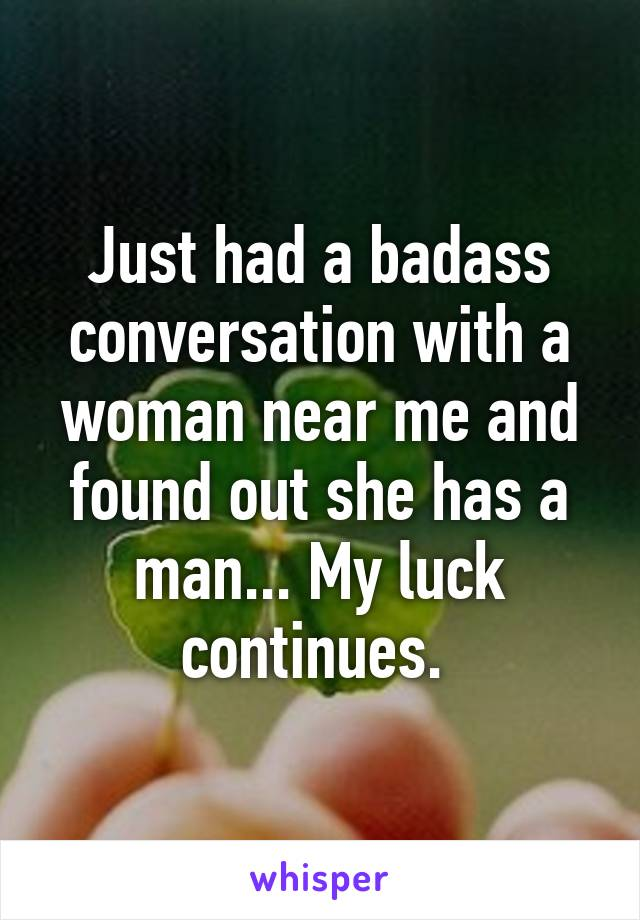 Just had a badass conversation with a woman near me and found out she has a man... My luck continues.