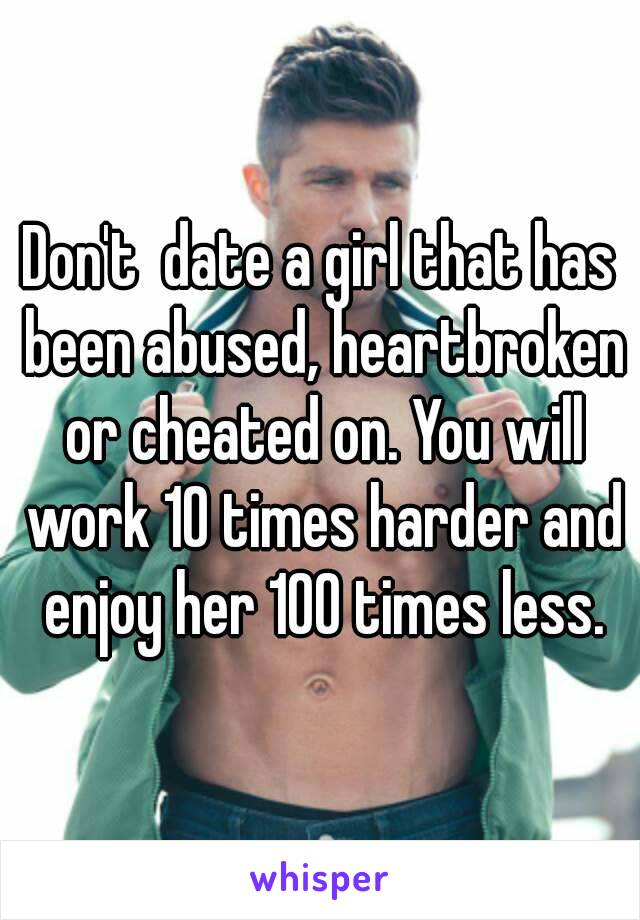 Don't  date a girl that has been abused, heartbroken or cheated on. You will work 10 times harder and enjoy her 100 times less.
