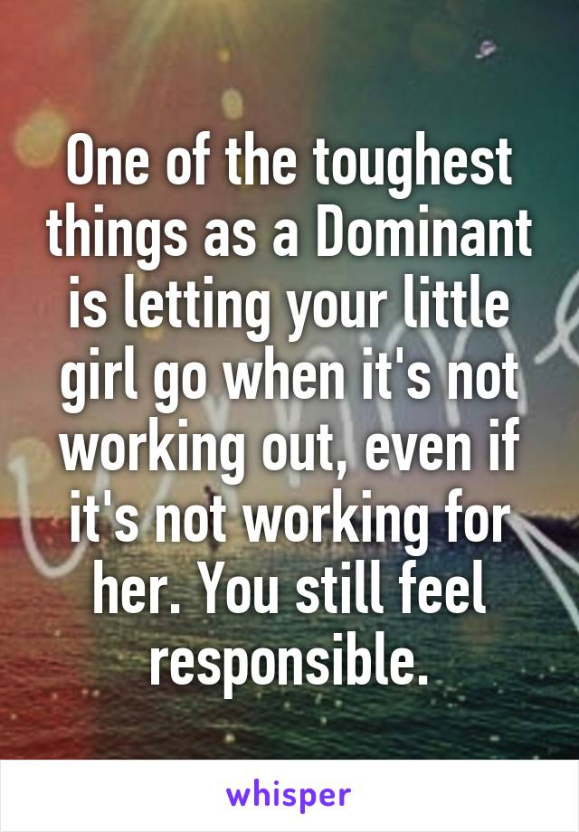 One of the toughest things as a Dominant is letting your little girl go when it's not working out, even if it's not working for her. You still feel responsible.