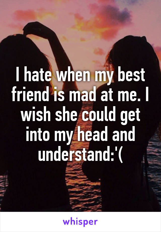 I hate when my best friend is mad at me. I wish she could get into my head and understand:'(