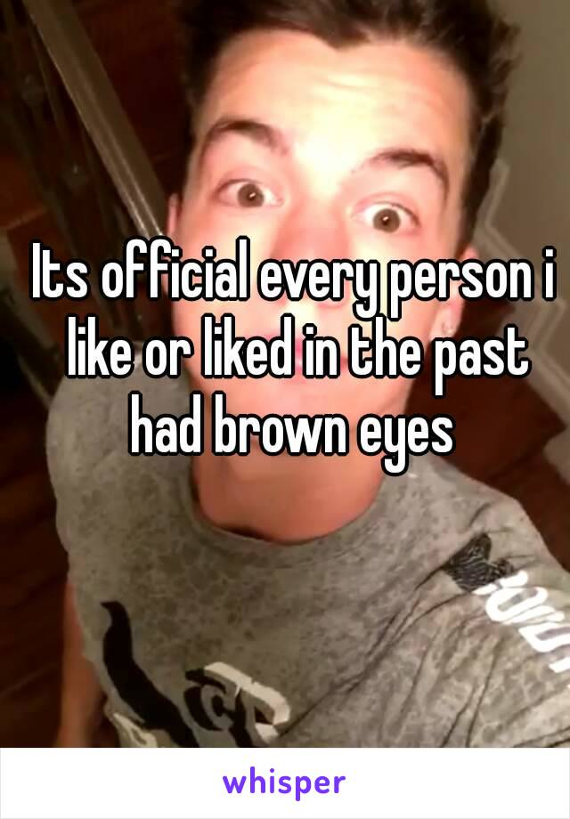 Its official every person i like or liked in the past had brown eyes